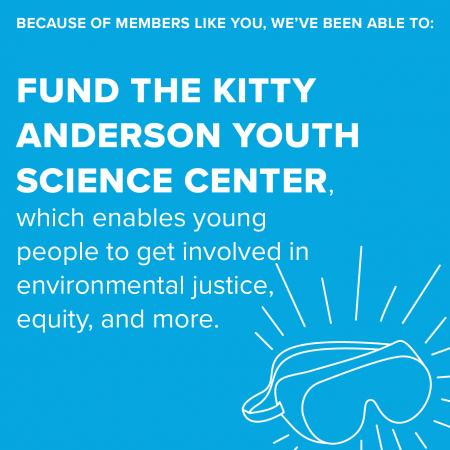 Because of members like you, we've been able to: fund the Kitty Anderson Youth Science Center which enables young people to get involved in environmental justice, equality and more.
