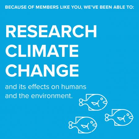 Because of members like you, we've been able to:  research climate change and its effects on humans and the environment